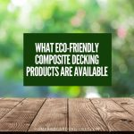 What eco-friendly composite decking products are available and why you should care