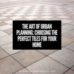 The Art of Urban Planning: Choosing the Perfect Tiles for Your Home